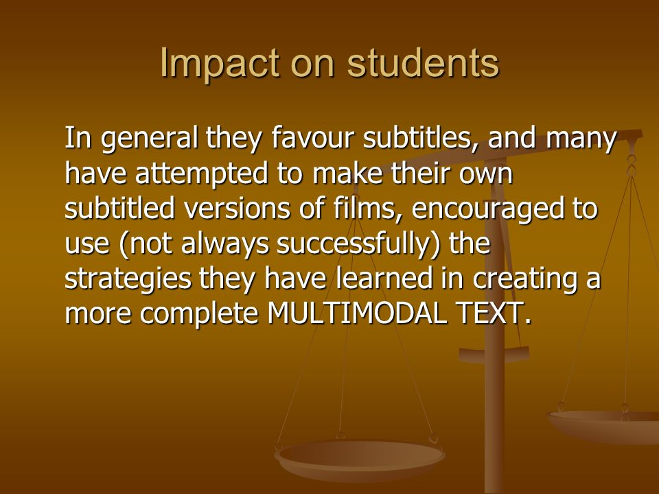 Impact on students In general they favour subtitles, and many have attempted to make their own subtitled versions of films, encouraged to use (not alw