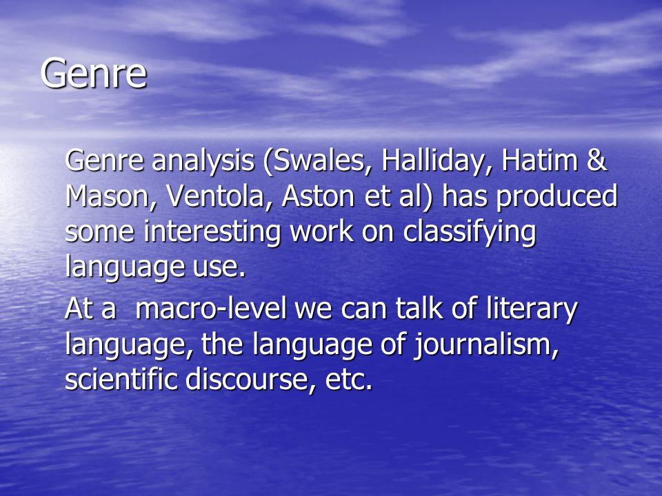 Genre Genre analysis (Swales, Halliday, Hatim & Mason, Ventola, Aston et al) has produced some interesting work on classifying language use.
