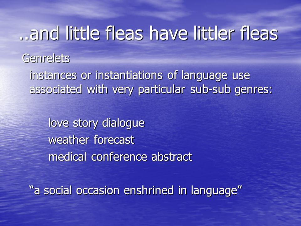 ..and little fleas have littler fleas Genrelets Genrelets instances or instantiations of language use associated with very particular sub-sub genres: love story dialogue weather forecast medical conference abstract a social occasion enshrined in language