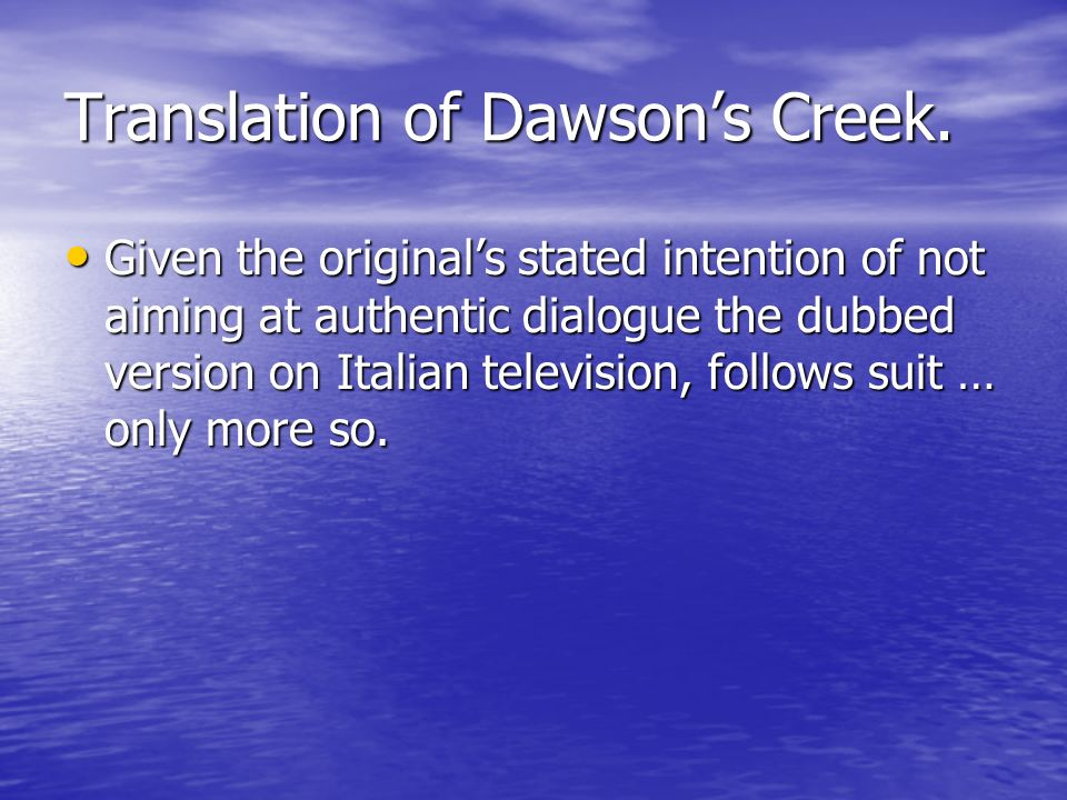 Translation of Dawsons Creek. Given the originals stated intention of not aiming at authentic dialogue the dubbed version on Italian television, follo