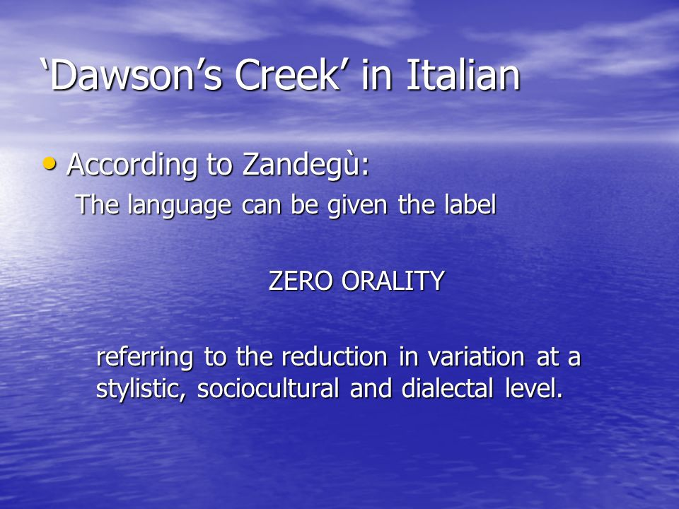 Dawsons Creek in Italian According to Zandegù: According to Zandegù: The language can be given the label ZERO ORALITY referring to the reduction in variation at a stylistic, sociocultural and dialectal level.