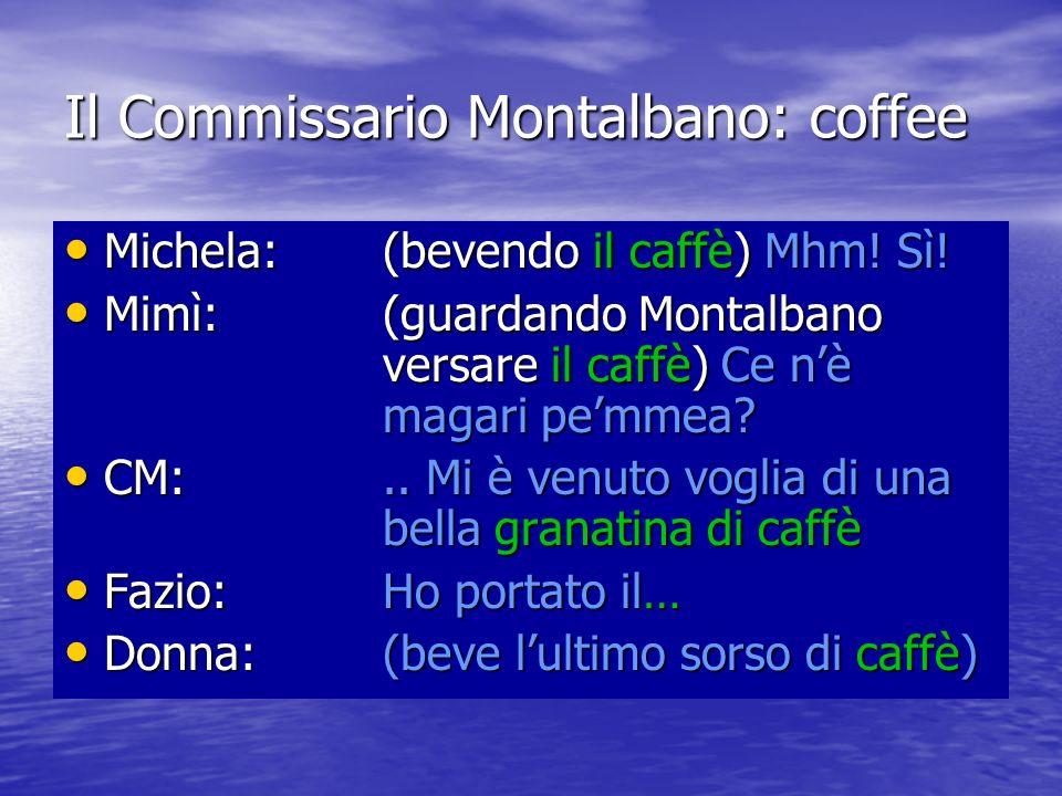Il Commissario Montalbano: coffee Michela: (bevendo il caffè) Mhm! Sì! Michela: (bevendo il caffè) Mhm! Sì! Mimì: (guardando Montalbano versare il caf