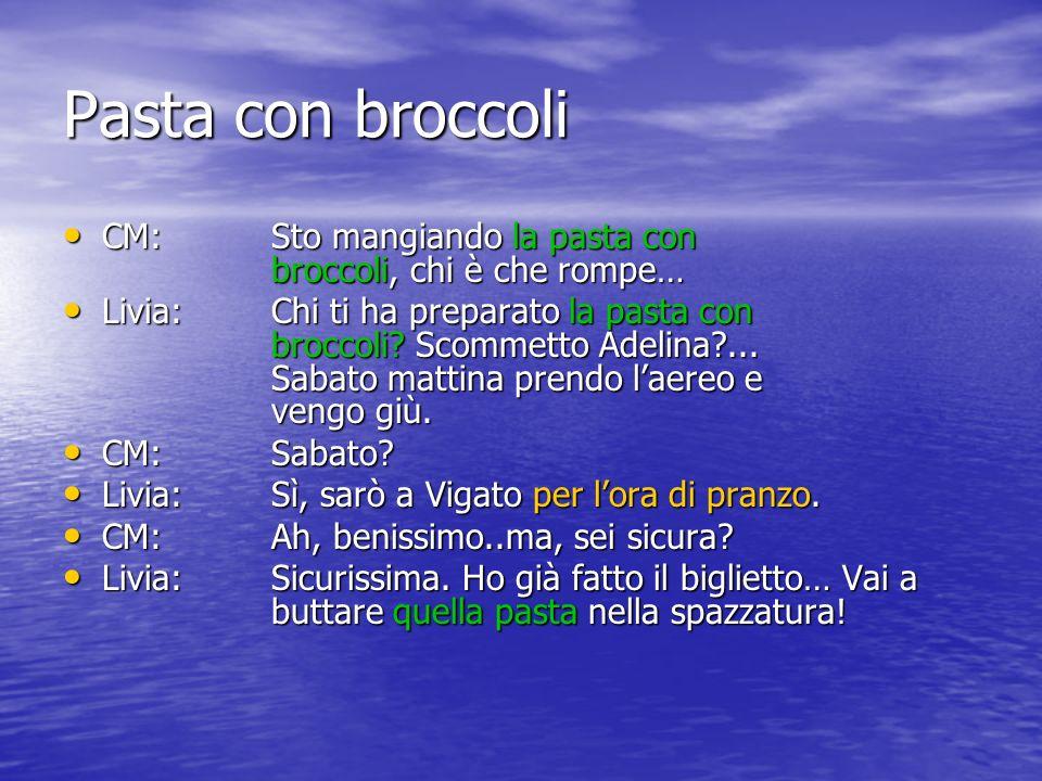 Pasta con broccoli CM: Sto mangiando la pasta con broccoli, chi è che rompe… CM: Sto mangiando la pasta con broccoli, chi è che rompe… Livia:Chi ti ha preparato la pasta con broccoli.