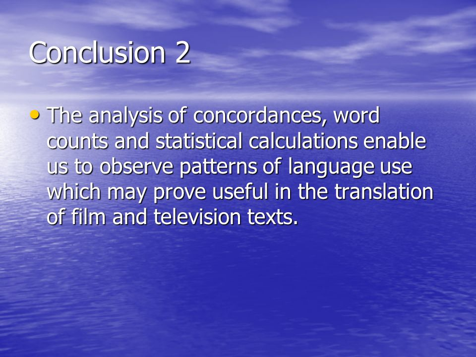 Conclusion 2 The analysis of concordances, word counts and statistical calculations enable us to observe patterns of language use which may prove useful in the translation of film and television texts.