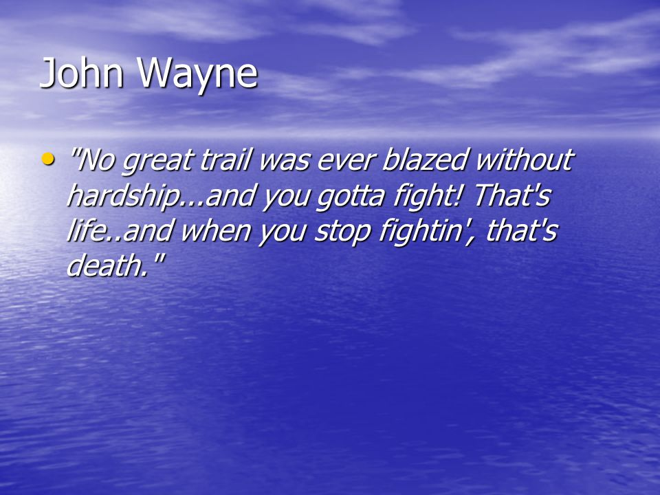 John Wayne No great trail was ever blazed without hardship...and you gotta fight.