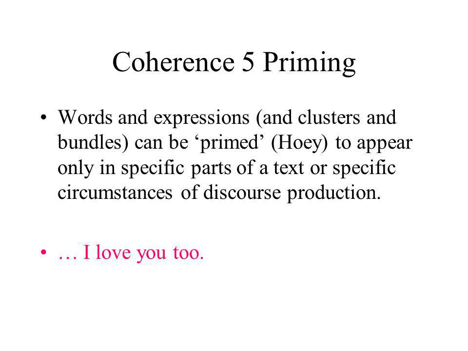 Coherence 5 Priming Words and expressions (and clusters and bundles) can be primed (Hoey) to appear only in specific parts of a text or specific circumstances of discourse production.