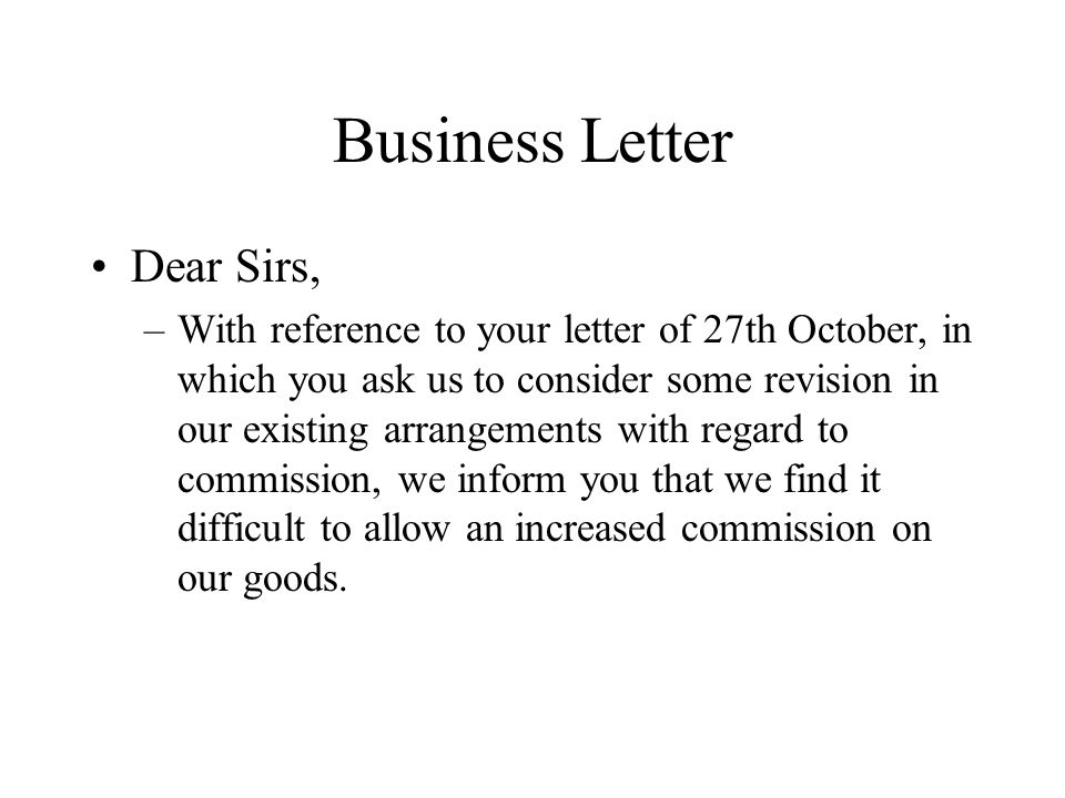 Business Letter Dear Sirs, –With reference to your letter of 27th October, in which you ask us to consider some revision in our existing arrangements with regard to commission, we inform you that we find it difficult to allow an increased commission on our goods.