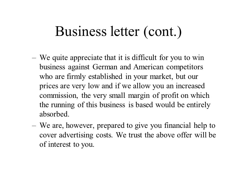 Business letter (cont.) –We quite appreciate that it is difficult for you to win business against German and American competitors who are firmly established in your market, but our prices are very low and if we allow you an increased commission, the very small margin of profit on which the running of this business is based would be entirely absorbed.