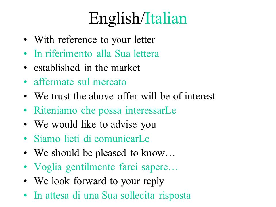 English/Italian With reference to your letter In riferimento alla Sua lettera established in the market affermate sul mercato We trust the above offer will be of interest Riteniamo che possa interessarLe We would like to advise you Siamo lieti di comunicarLe We should be pleased to know… Voglia gentilmente farci sapere… We look forward to your reply In attesa di una Sua sollecita risposta
