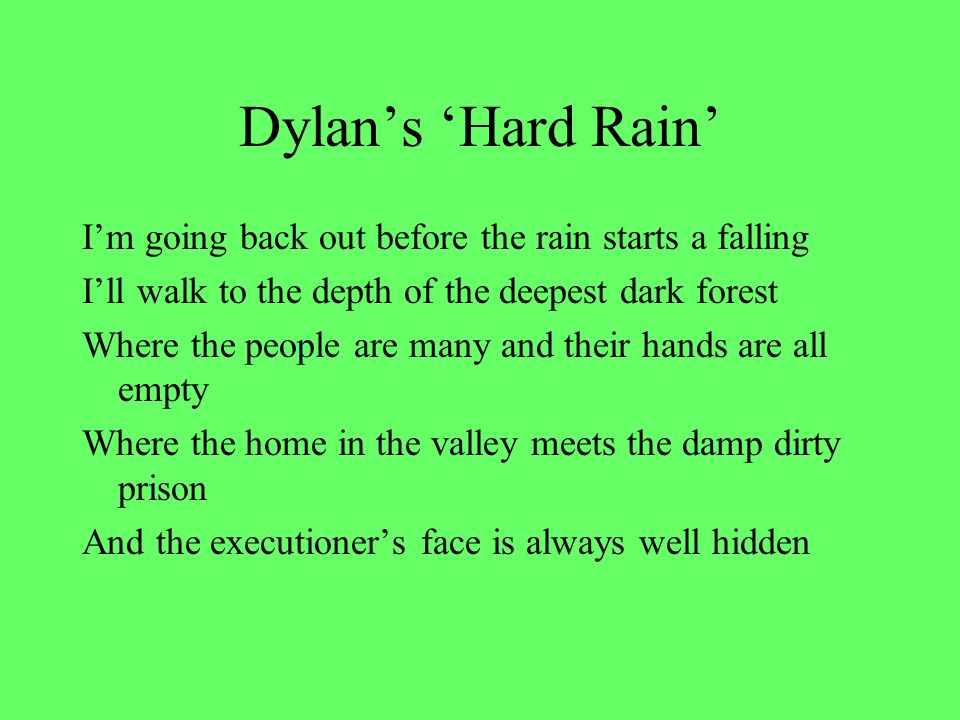 Dylans Hard Rain Im going back out before the rain starts a falling Ill walk to the depth of the deepest dark forest Where the people are many and their hands are all empty Where the home in the valley meets the damp dirty prison And the executioners face is always well hidden