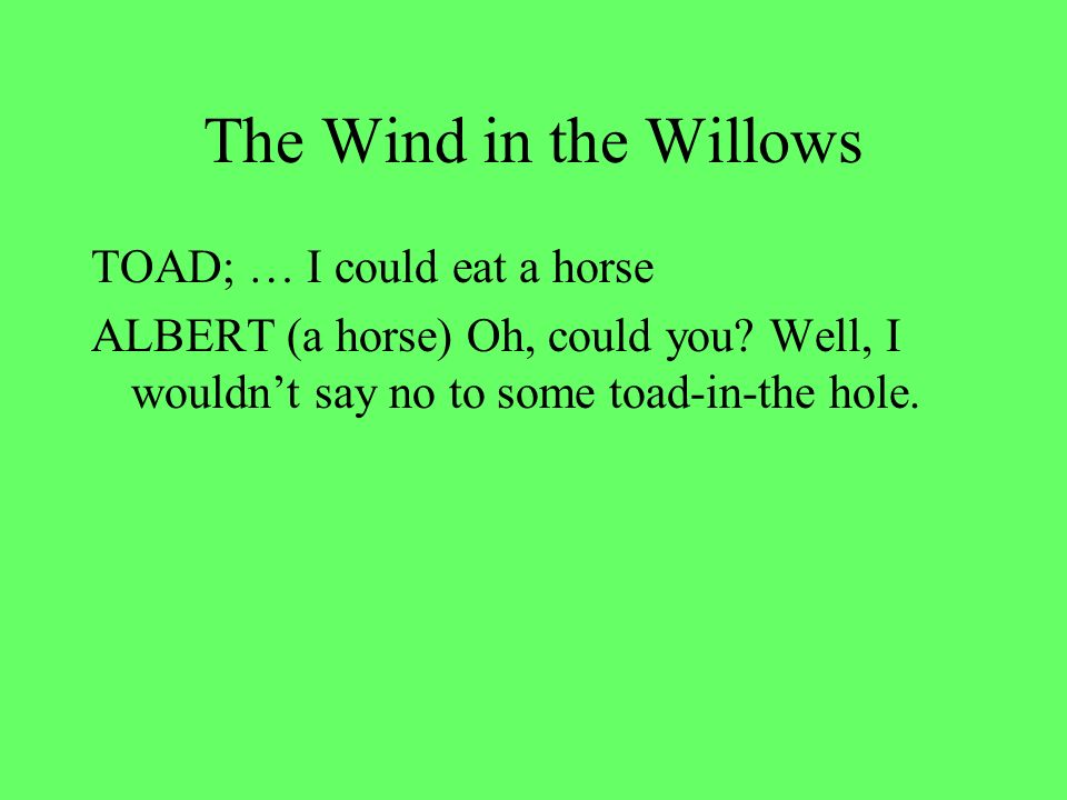 The Wind in the Willows TOAD; … I could eat a horse ALBERT (a horse) Oh, could you.