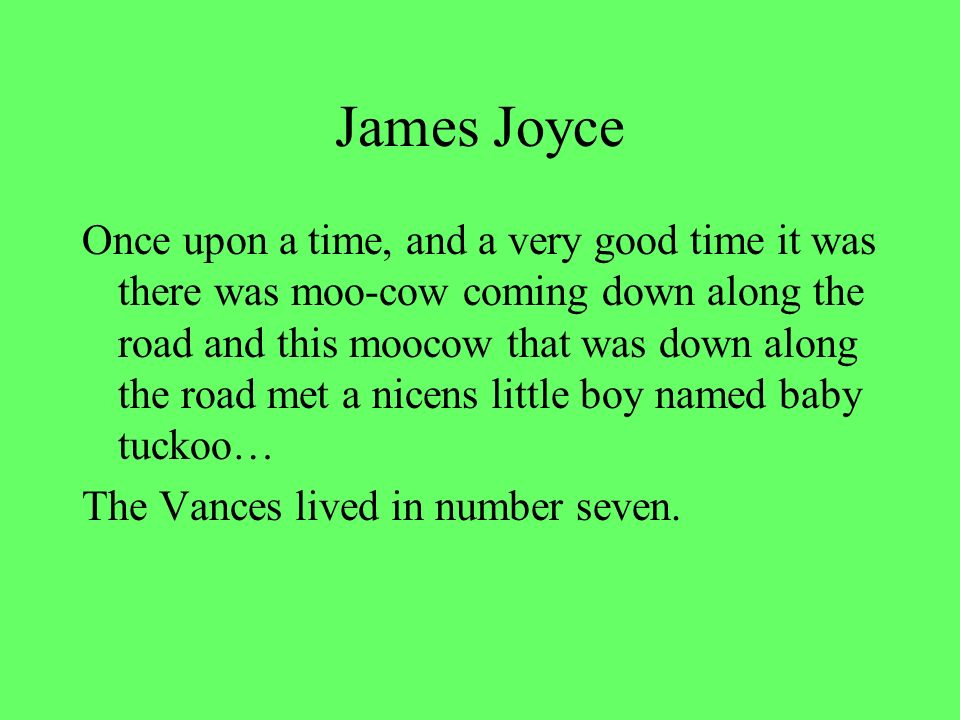 James Joyce Once upon a time, and a very good time it was there was moo-cow coming down along the road and this moocow that was down along the road met a nicens little boy named baby tuckoo… The Vances lived in number seven.