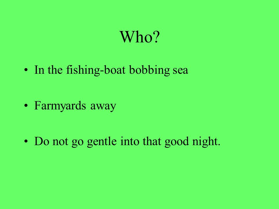 Who In the fishing-boat bobbing sea Farmyards away Do not go gentle into that good night.