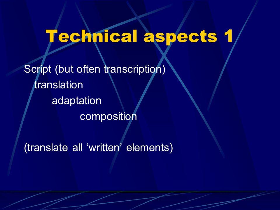 Technical aspects 1 Script (but often transcription) translation adaptation composition (translate all written elements)