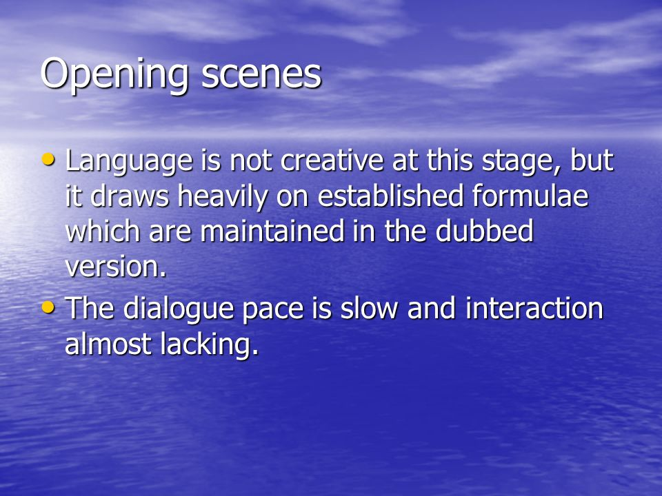 Opening scenes Language is not creative at this stage, but it draws heavily on established formulae which are maintained in the dubbed version. Langua