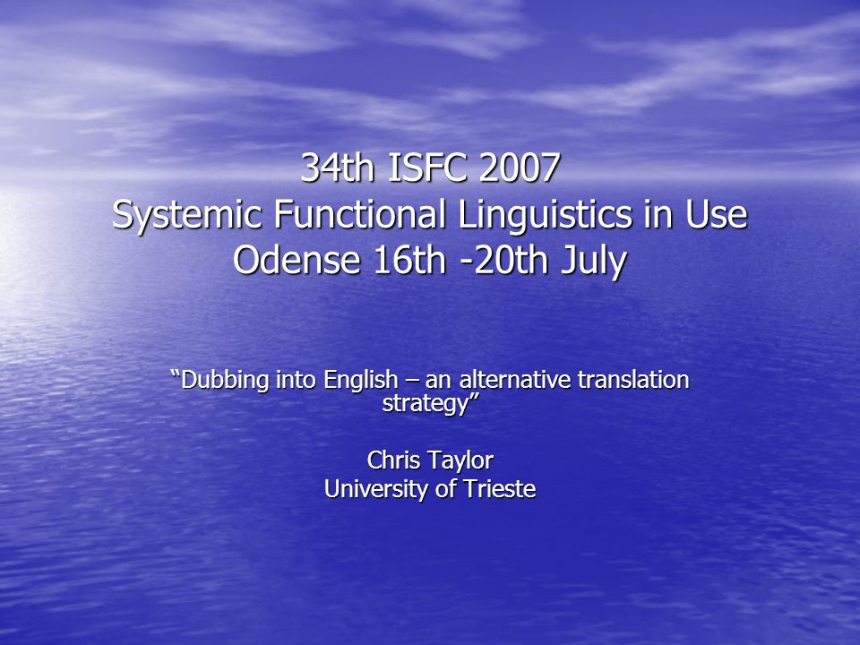 34th ISFC 2007 Systemic Functional Linguistics in Use Odense 16th -20th July Dubbing into English – an alternative translation strategy Chris Taylor University of Trieste