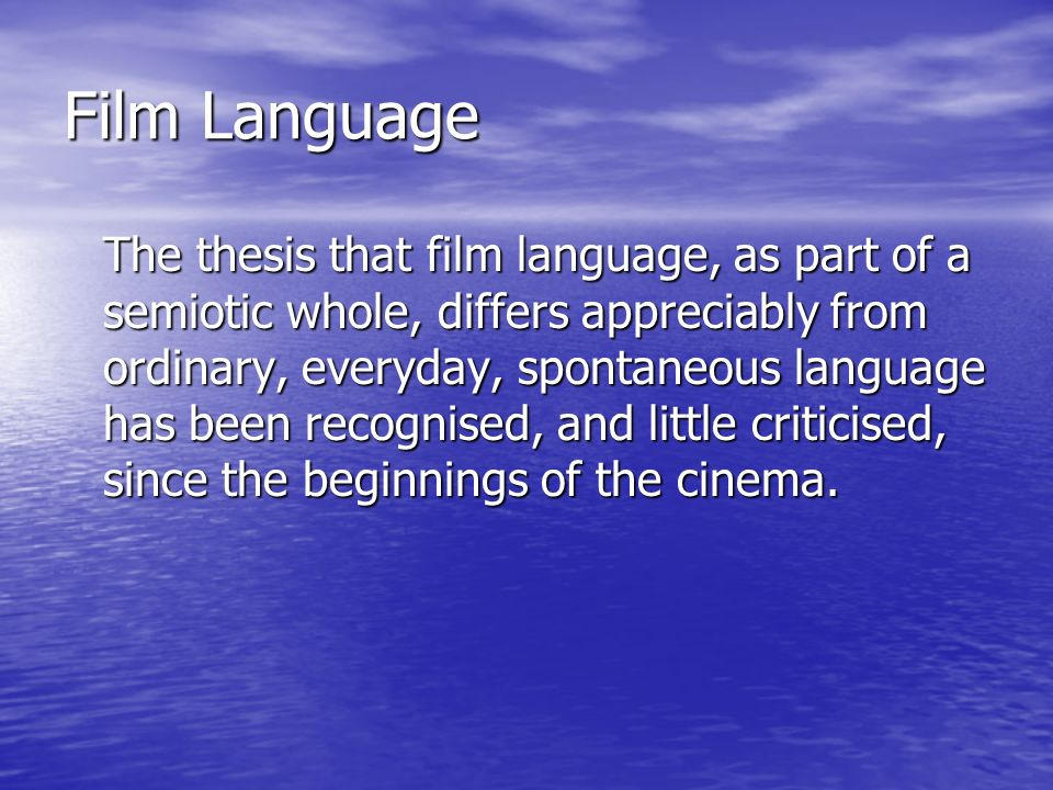 Film Language The thesis that film language, as part of a semiotic whole, differs appreciably from ordinary, everyday, spontaneous language has been recognised, and little criticised, since the beginnings of the cinema.
