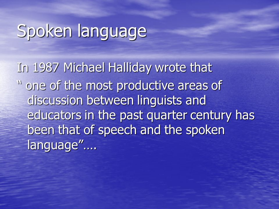 Spoken language In 1987 Michael Halliday wrote that one of the most productive areas of discussion between linguists and educators in the past quarter century has been that of speech and the spoken language….
