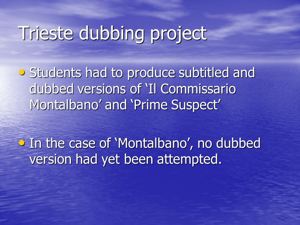 Trieste dubbing project Students had to produce subtitled and dubbed versions of Il Commissario Montalbano and Prime Suspect Students had to produce subtitled and dubbed versions of Il Commissario Montalbano and Prime Suspect In the case of Montalbano, no dubbed version had yet been attempted.