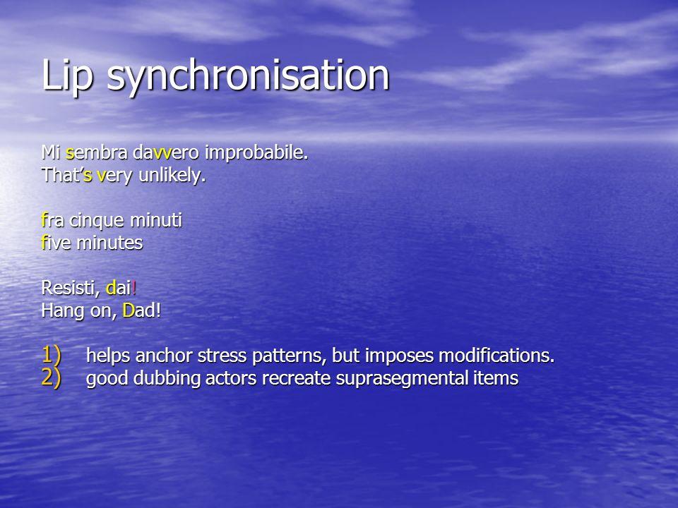 Lip synchronisation Mi sembra davvero improbabile. Thats very unlikely. fra cinque minuti five minutes Resisti, dai! Hang on, Dad! 1) helps anchor str