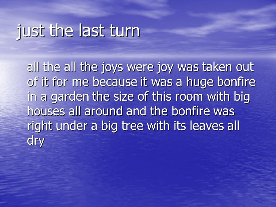 just the last turn all the all the joys were joy was taken out of it for me because it was a huge bonfire in a garden the size of this room with big houses all around and the bonfire was right under a big tree with its leaves all dry