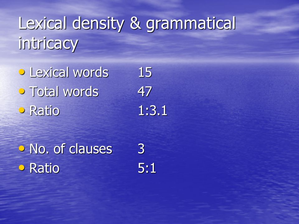 Lexical density & grammatical intricacy Lexical words15 Lexical words15 Total words47 Total words47 Ratio1:3.1 Ratio1:3.1 No.