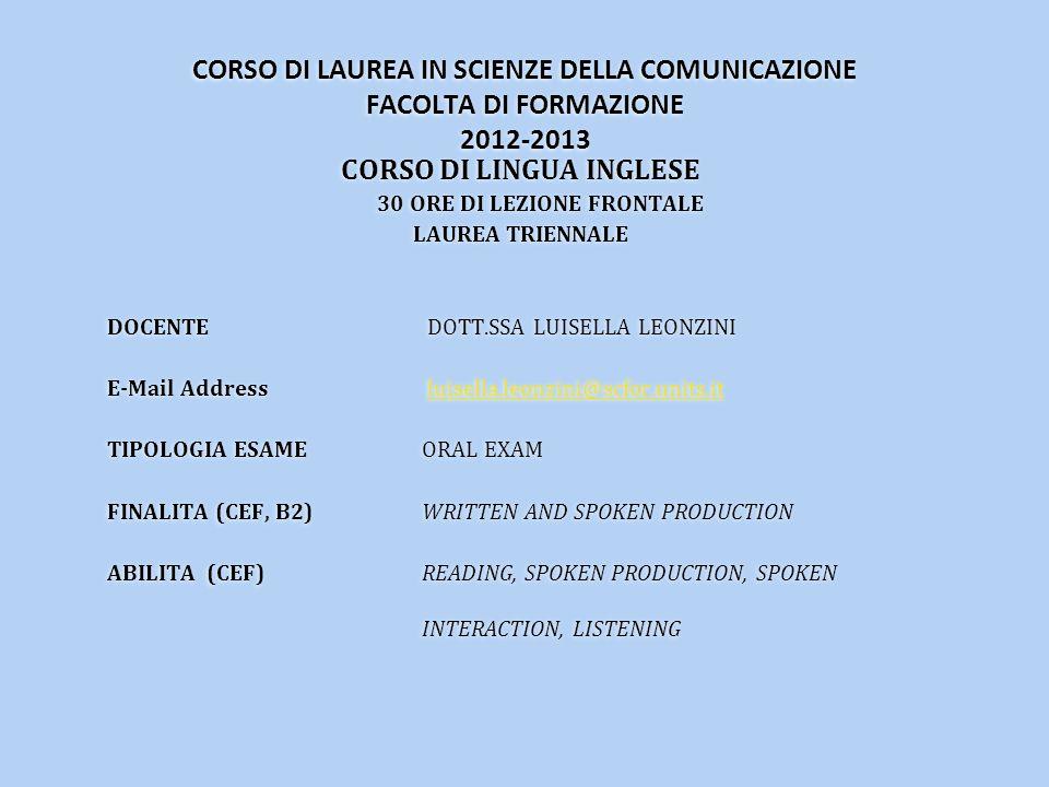 CORSO DI LAUREA IN SCIENZE DELLA COMUNICAZIONE FACOLTA DI FORMAZIONE 2012-2013 CORSO DI LINGUA INGLESE 30 ORE DI LEZIONE FRONTALE LAUREA TRIENNALE DOCENTE DOTT.SSA LUISELLA LEONZINI E-Mail Address luisella.leonzini@scfor.units.itluisella.leonzini@scfor.units.it TIPOLOGIA ESAME ORAL EXAM FINALITA (CEF, B2) WRITTEN AND SPOKEN PRODUCTION ABILITA (CEF) READING, SPOKEN PRODUCTION, SPOKEN INTERACTION, LISTENING CORSO DI LINGUA INGLESE 30 ORE DI LEZIONE FRONTALE LAUREA TRIENNALE DOCENTE DOTT.SSA LUISELLA LEONZINI E-Mail Address luisella.leonzini@scfor.units.itluisella.leonzini@scfor.units.it TIPOLOGIA ESAME ORAL EXAM FINALITA (CEF, B2) WRITTEN AND SPOKEN PRODUCTION ABILITA (CEF) READING, SPOKEN PRODUCTION, SPOKEN INTERACTION, LISTENING