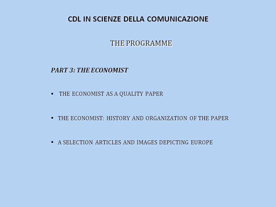 THE PROGRAMME PART 3: THE ECONOMIST THE ECONOMIST AS A QUALITY PAPER THE ECONOMIST: HISTORY AND ORGANIZATION OF THE PAPER A SELECTION ARTICLES AND IMAGES DEPICTING EUROPE THE PROGRAMME PART 3: THE ECONOMIST THE ECONOMIST AS A QUALITY PAPER THE ECONOMIST: HISTORY AND ORGANIZATION OF THE PAPER A SELECTION ARTICLES AND IMAGES DEPICTING EUROPE CDL IN SCIENZE DELLA COMUNICAZIONE
