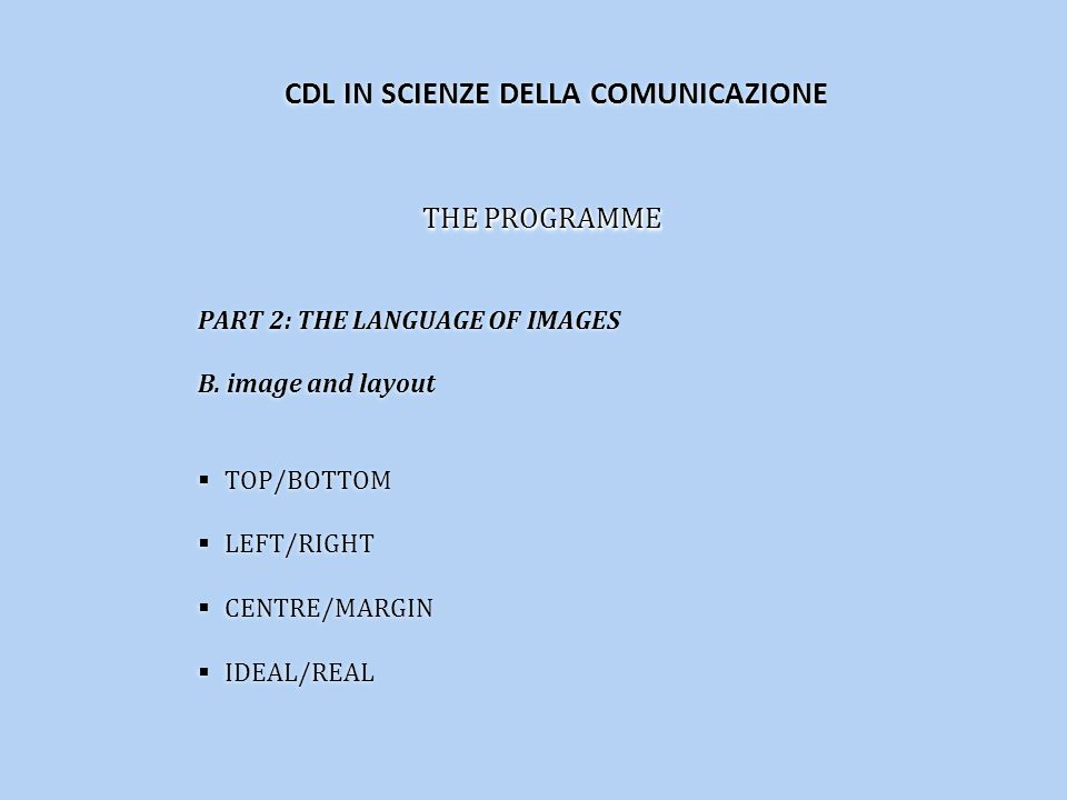 THE PROGRAMME PART 2: THE LANGUAGE OF IMAGES B. image and layout TOP/BOTTOM LEFT/RIGHT CENTRE/MARGIN IDEAL/REAL THE PROGRAMME PART 2: THE LANGUAGE OF