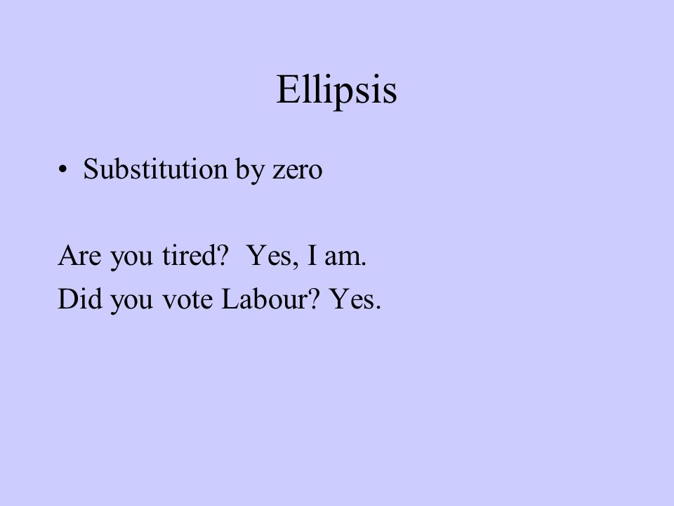 Ellipsis Substitution by zero Are you tired? Yes, I am. Did you vote Labour? Yes.