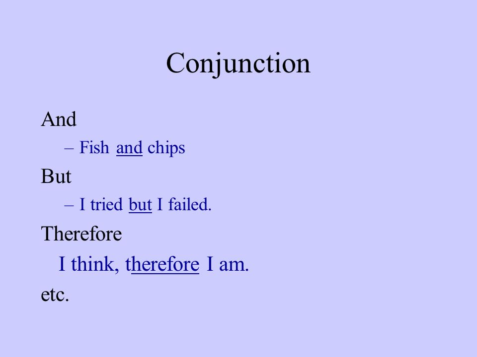 Conjunction And –Fish and chips But –I tried but I failed. Therefore I think, therefore I am. etc.