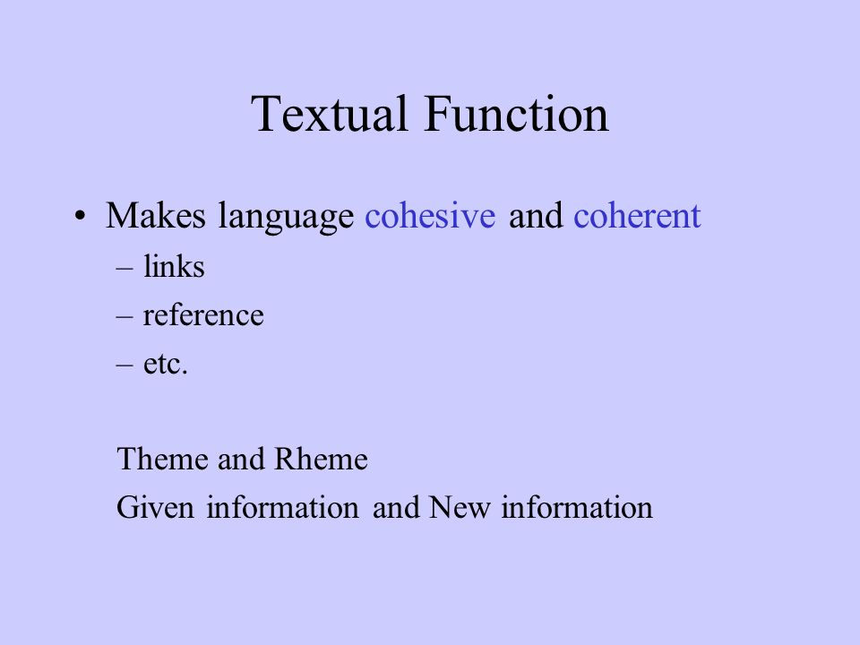 Textual Function Makes language cohesive and coherent –links –reference –etc.