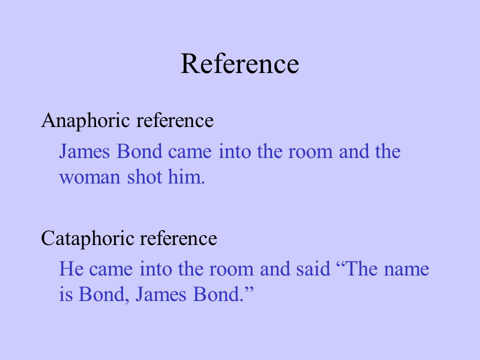 Reference Anaphoric reference James Bond came into the room and the woman shot him.