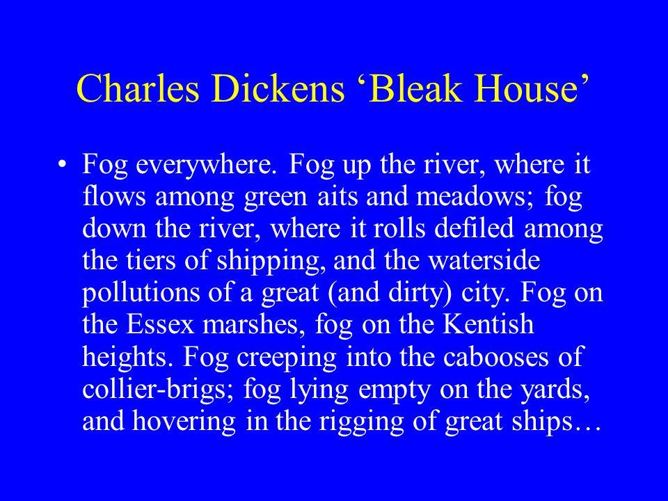 Charles Dickens Bleak House Fog everywhere. Fog up the river, where it flows among green aits and meadows; fog down the river, where it rolls defiled