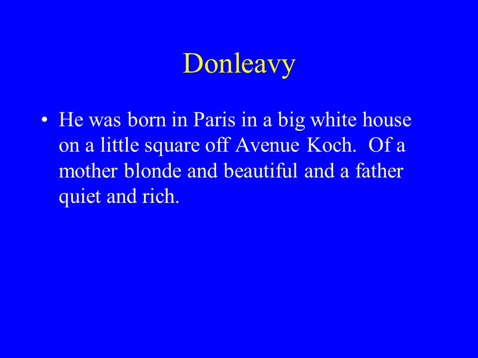 Donleavy He was born in Paris in a big white house on a little square off Avenue Koch.