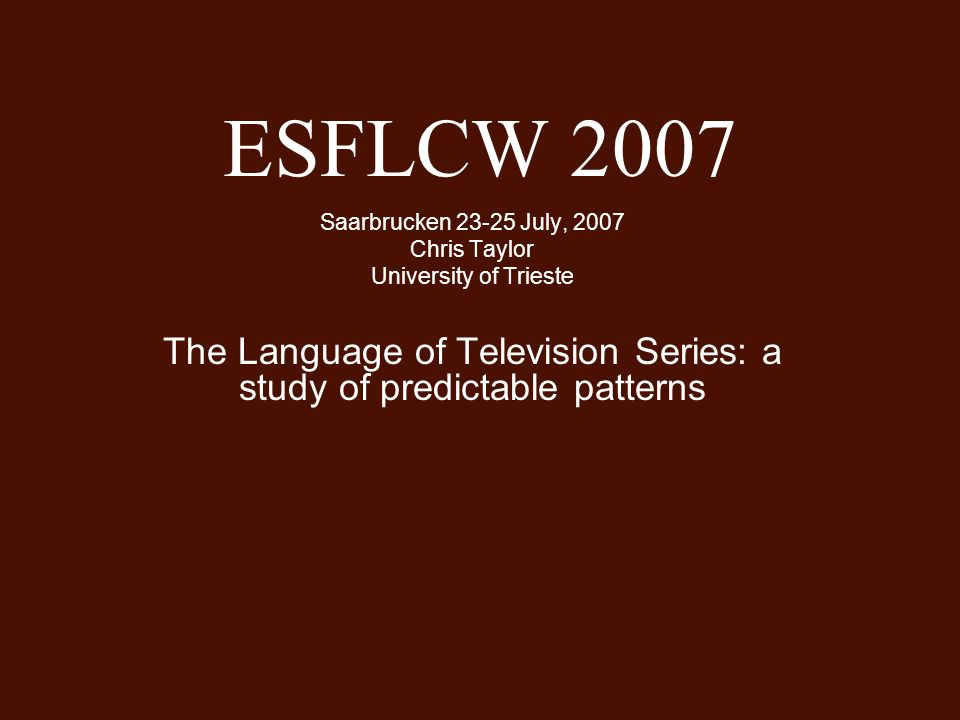 ESFLCW 2007 Saarbrucken 23-25 July, 2007 Chris Taylor University of Trieste The Language of Television Series: a study of predictable patterns