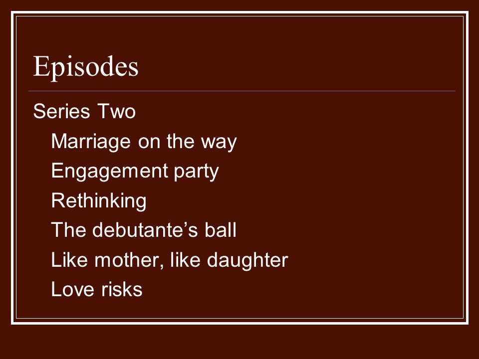 Episodes Series Two Marriage on the way Engagement party Rethinking The debutantes ball Like mother, like daughter Love risks
