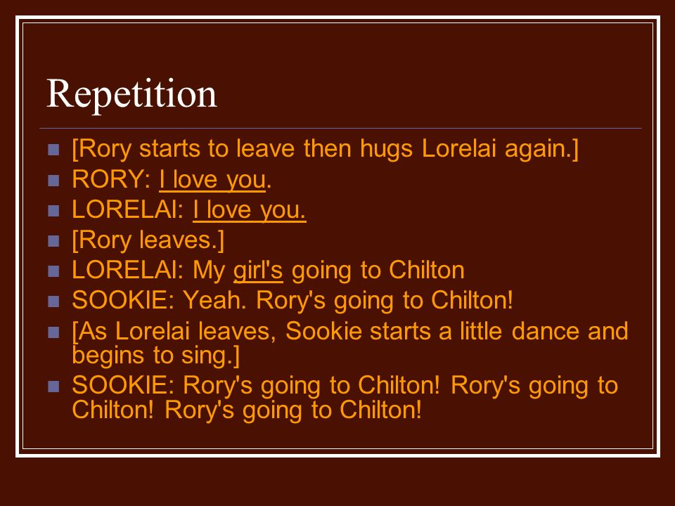 Repetition [Rory starts to leave then hugs Lorelai again.] RORY: I love you.