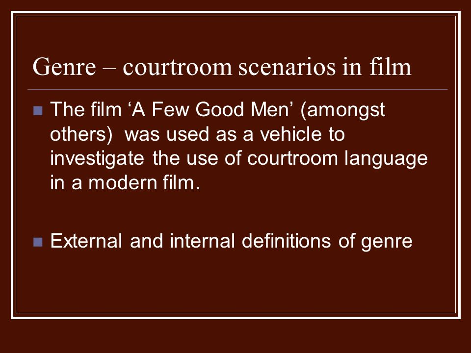 Genre – courtroom scenarios in film The film A Few Good Men (amongst others) was used as a vehicle to investigate the use of courtroom language in a modern film.