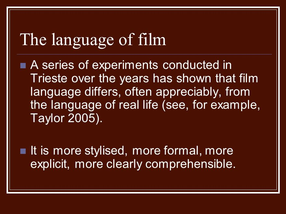 The language of film A series of experiments conducted in Trieste over the years has shown that film language differs, often appreciably, from the language of real life (see, for example, Taylor 2005).