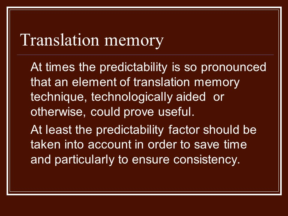Translation memory At times the predictability is so pronounced that an element of translation memory technique, technologically aided or otherwise, could prove useful.
