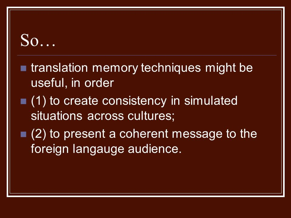 So… translation memory techniques might be useful, in order (1) to create consistency in simulated situations across cultures; (2) to present a coherent message to the foreign langauge audience.
