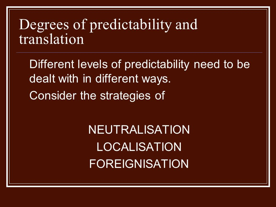 Degrees of predictability and translation Different levels of predictability need to be dealt with in different ways.