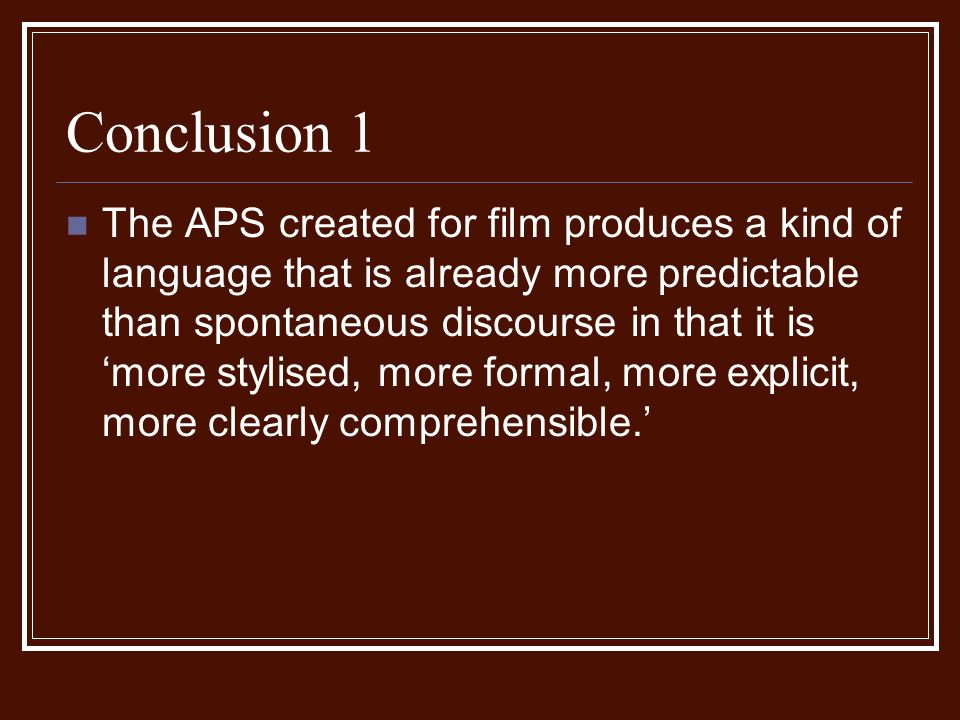 Conclusion 1 The APS created for film produces a kind of language that is already more predictable than spontaneous discourse in that it is more stylised, more formal, more explicit, more clearly comprehensible.