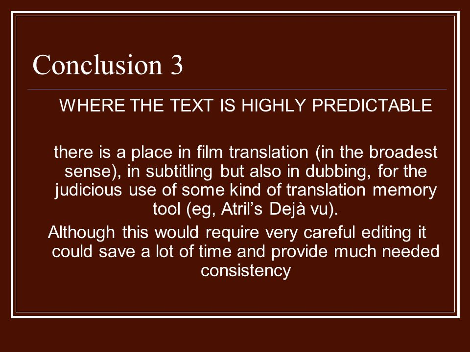Conclusion 3 WHERE THE TEXT IS HIGHLY PREDICTABLE there is a place in film translation (in the broadest sense), in subtitling but also in dubbing, for the judicious use of some kind of translation memory tool (eg, Atrils Dejà vu).