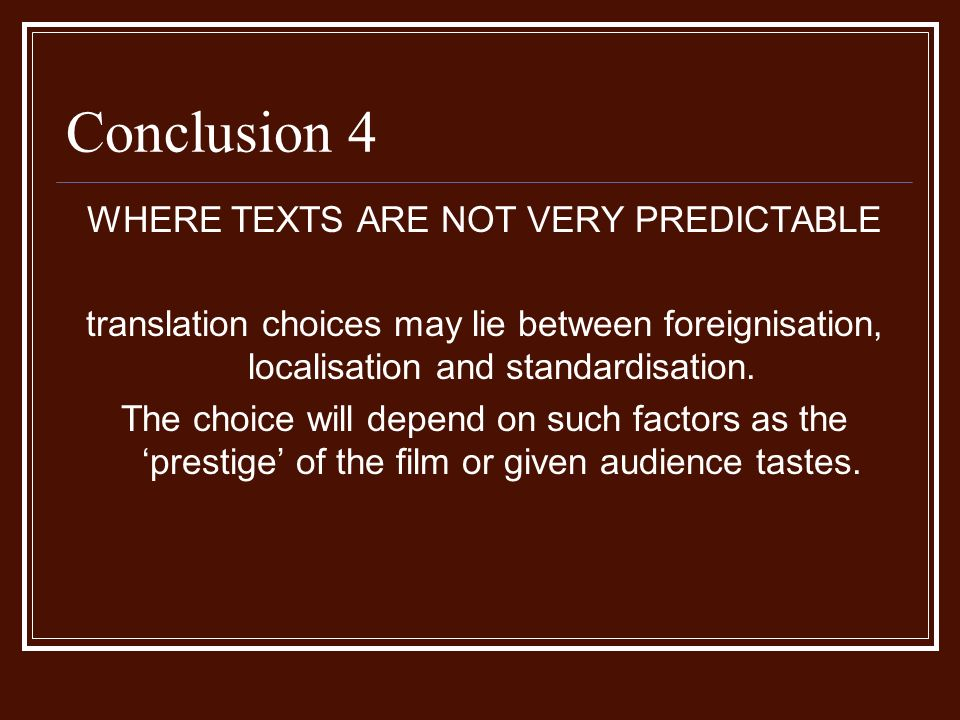 Conclusion 4 WHERE TEXTS ARE NOT VERY PREDICTABLE translation choices may lie between foreignisation, localisation and standardisation.