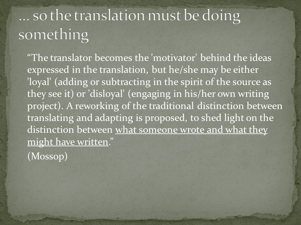 The translator becomes the motivator behind the ideas expressed in the translation, but he/she may be either loyal (adding or subtracting in the spirit of the source as they see it) or disloyal (engaging in his/her own writing project).