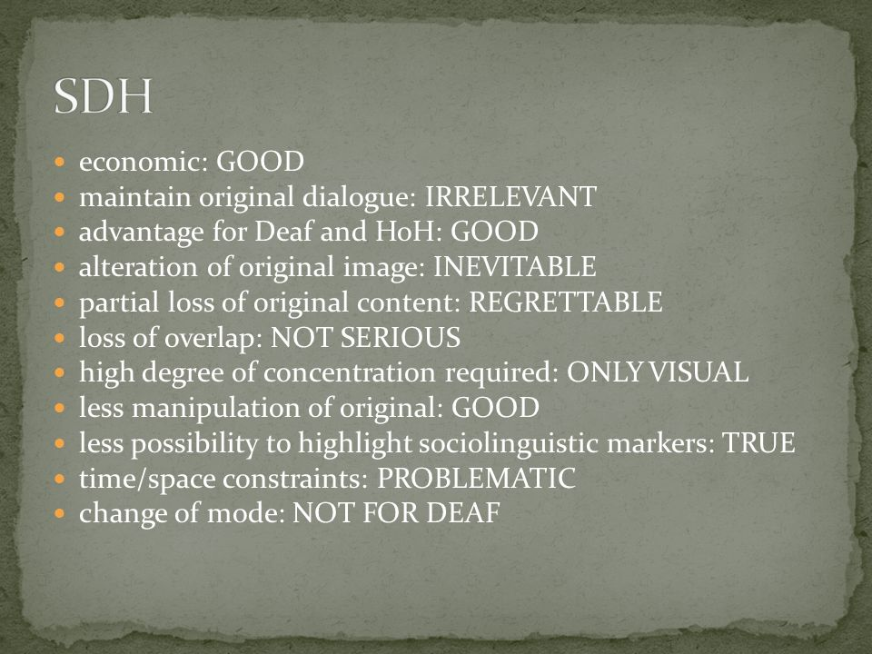 economic: GOOD maintain original dialogue: IRRELEVANT advantage for Deaf and HoH: GOOD alteration of original image: INEVITABLE partial loss of original content: REGRETTABLE loss of overlap: NOT SERIOUS high degree of concentration required: ONLY VISUAL less manipulation of original: GOOD less possibility to highlight sociolinguistic markers: TRUE time/space constraints: PROBLEMATIC change of mode: NOT FOR DEAF