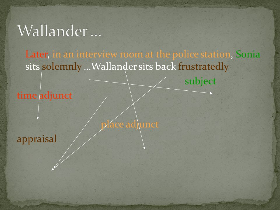 Later, in an interview room at the police station, Sonia sits solemnly …Wallander sits back frustratedly subject time adjunct place adjunct appraisal