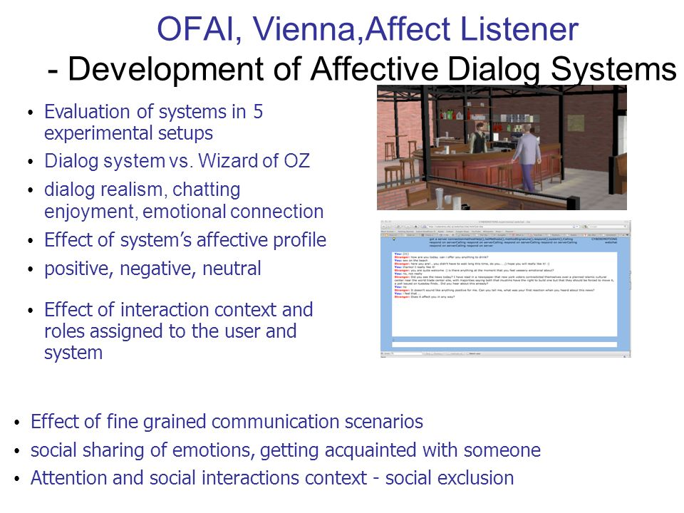 OFAI, Vienna,Affect Listener - Development of Affective Dialog Systems Evaluation of systems in 5 experimental setups Dialog system vs. Wizard of OZ d